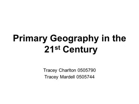 Primary Geography in the 21 st Century Tracey Charlton 0505790 Tracey Mardell 0505744.