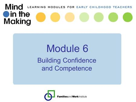 Module 6 Building Confidence and Competence. Mind in the Making: Review of key concepts 1.What makes learning memorable? 2.Essential connections, dance.