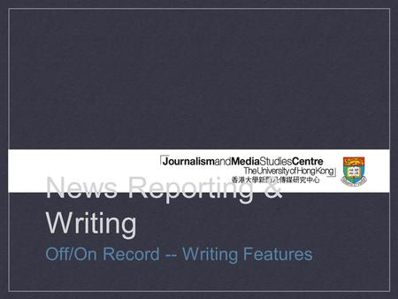 News Reporting & Writing Off/On Record -- Writing Features.