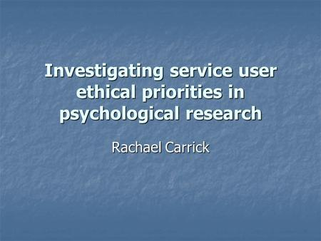 Investigating service user ethical priorities in psychological research Rachael Carrick.
