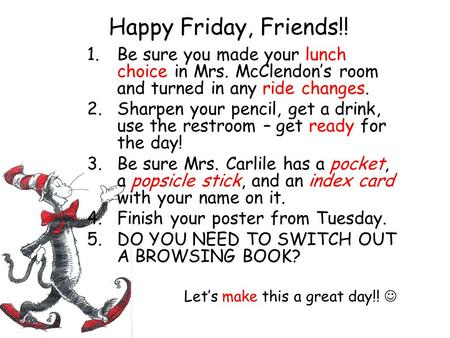 Happy Friday, Friends!! 1.Be sure you made your lunch choice in Mrs. McClendon's room and turned in any ride changes. 2.Sharpen your pencil, get a drink,