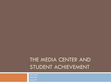 THE MEDIA CENTER AND STUDENT ACHIEVEMENT Britney Keith MEDT 6466 Spring 2011.