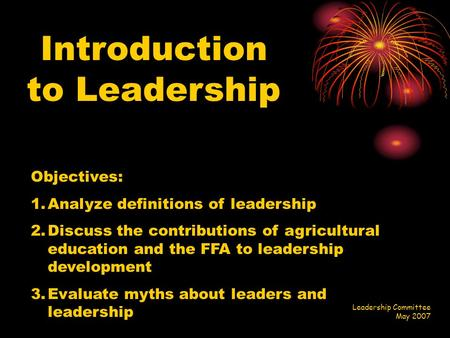 Introduction to Leadership Objectives: 1.Analyze definitions of leadership 2.Discuss the contributions of agricultural education and the FFA to leadership.