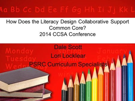 How Does the Literacy Design Collaborative Support Common Core? 2014 CCSA Conference Dale Scott Lori Locklear PSRC Curriculum Specialists.