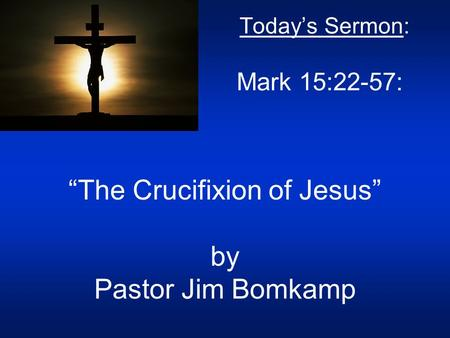 "Today's Sermon: Mark 15:22-57: ""The Crucifixion of Jesus"" by Pastor Jim Bomkamp."