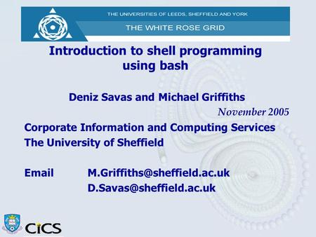 Introduction to <strong>shell</strong> programming using bash Deniz Savas and Michael Griffiths November 2005 Corporate Information and Computing Services The University.