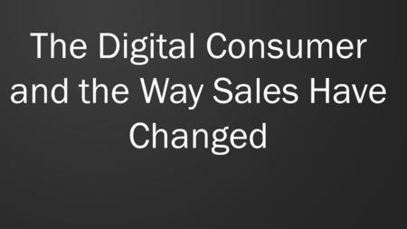 The Digital Consumer and the Way Sales Have Changed.