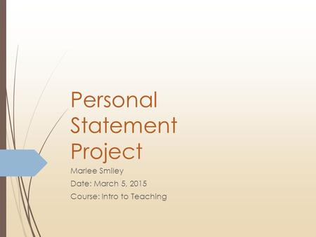 Personal Statement Project Marlee Smiley Date: March 5, 2015 Course: Intro to Teaching.