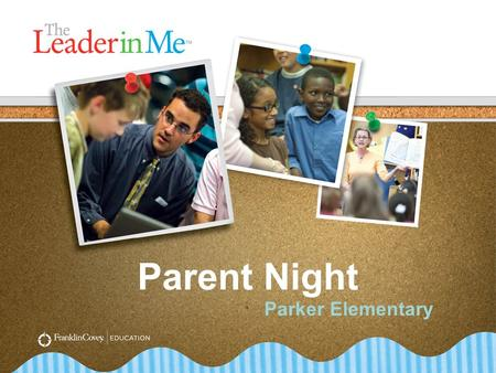 Parent Night Parker Elementary. The End in Mind 1.Introduce The Leader in Me. 2.Understand the importance of leadership skills. 3.Overview of the 7 Habits.