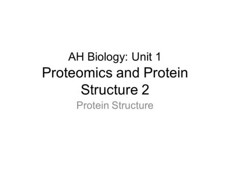 AH Biology: Unit 1 Proteomics and Protein Structure 2 Protein Structure.