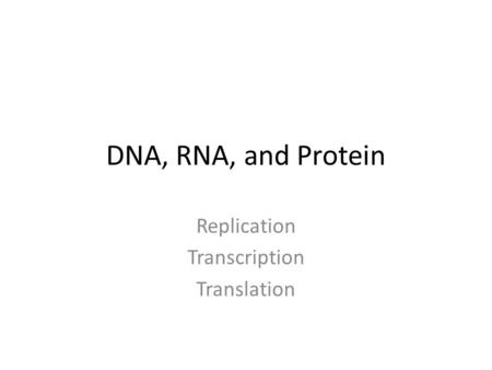 DNA, RNA, and Protein Replication Transcription Translation.