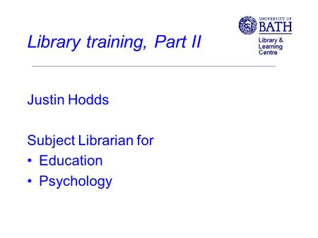 Library training, Part II Justin Hodds Subject Librarian for Education Psychology.