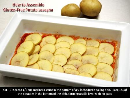 STEP 1: Spread 1/2 cup marinara sauce in the bottom of a 9-inch square baking dish. Place 1/3 of the potatoes in the bottom of the dish, forming a solid.