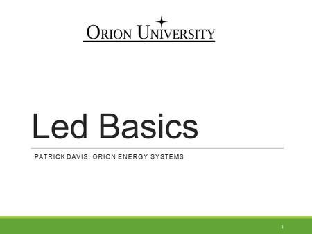 Led Basics 1 PATRICK DAVIS, ORION ENERGY SYSTEMS.