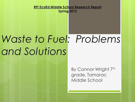 Waste to Fuel: Problems and Solutions By Connor Wright 7 th grade, Tamarac Middle School RPI EcoEd Middle School Research Report Spring 2012.