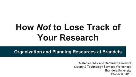 How Not to Lose Track of Your Research Organization and Planning Resources at Brandeis Melanie Radik and Raphael Fennimore Library & Technology Services.