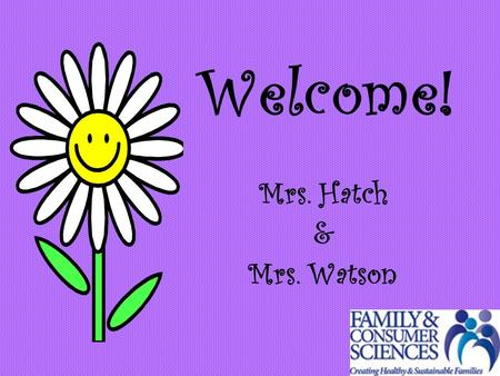 Welcome! Mrs. Hatch & Mrs. Watson. We teach: Exploring Family and Consumer Sciences I & II Exploring Career Decisions.
