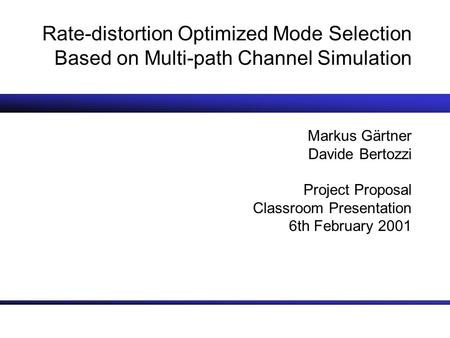 Rate-distortion Optimized Mode Selection Based on Multi-path Channel Simulation Markus Gärtner Davide Bertozzi Project Proposal Classroom Presentation.