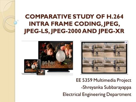 COMPARATIVE STUDY OF H.264 INTRA FRAME CODING, JPEG, JPEG-LS, JPEG-2000 AND JPEG-XR EE 5359 Multimedia Project -Shreyanka Subbarayappa Electrical Engineering.