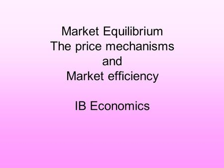 Market Equilibrium The price mechanisms and Market efficiency IB Economics.