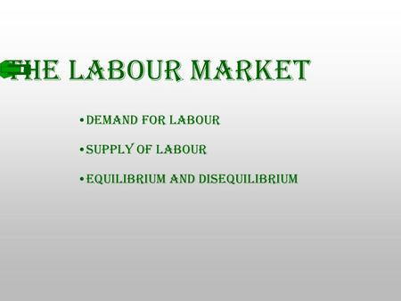 The Labour Market Demand for Labour Supply of Labour