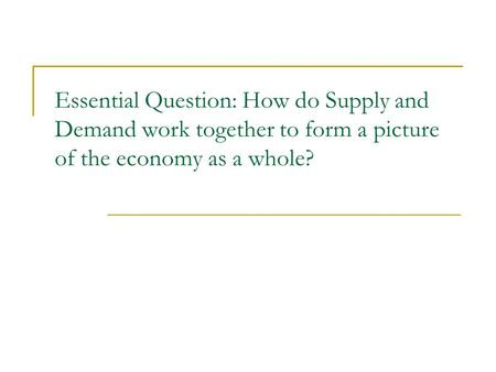 Essential Question: How do Supply and Demand work together to form a picture of the economy as a whole?