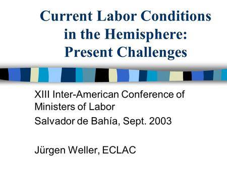 Current Labor Conditions in the Hemisphere: Present Challenges XIII Inter-American Conference of Ministers of Labor Salvador de Bahía, Sept. 2003 Jürgen.