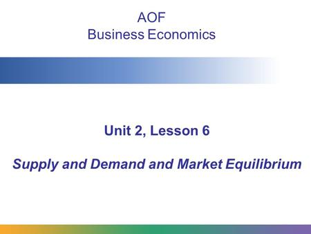 Unit 2, Lesson 6 Supply and Demand and Market Equilibrium AOF Business Economics.