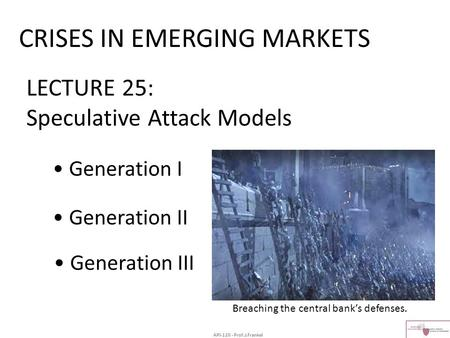 API-120 - Prof.J.Frankel CRISES IN EMERGING MARKETS Breaching the central bank's defenses. LECTURE 25: Speculative Attack Models Generation I Generation.