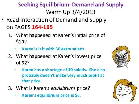 Seeking Equilibrium: Demand and Supply Warm Up 3/4/2013 Read Interaction of Demand and Supply on PAGES 164-165 1.What happened at Karen's initial price.