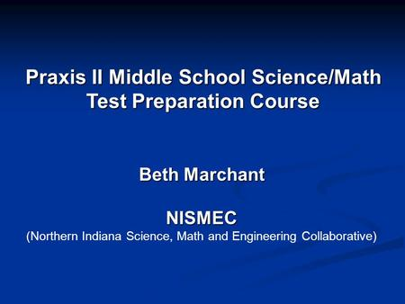 Praxis II Middle School Science/Math Test Preparation Course Beth Marchant NISMEC (Northern Indiana Science, Math and Engineering Collaborative)