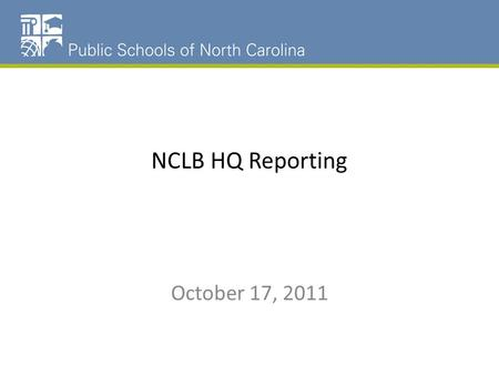 NCLB HQ Reporting October 17, 2011. NCLB HQ Reporting NCWISE: Who is teaching the course Who are the students being taught the course and their level.