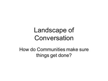 Landscape of Conversation How do Communities make sure things get done?