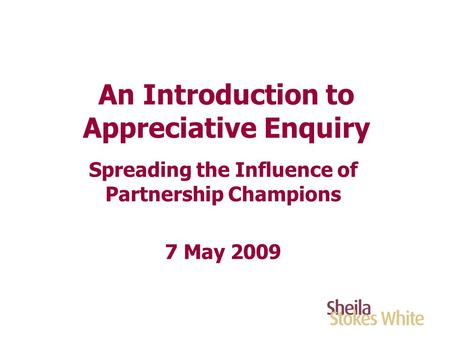 An Introduction to Appreciative Enquiry Spreading the Influence of Partnership Champions 7 May 2009.