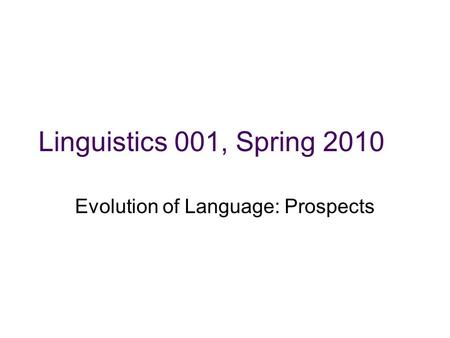 Linguistics 001, Spring 2010 Evolution of Language: Prospects.