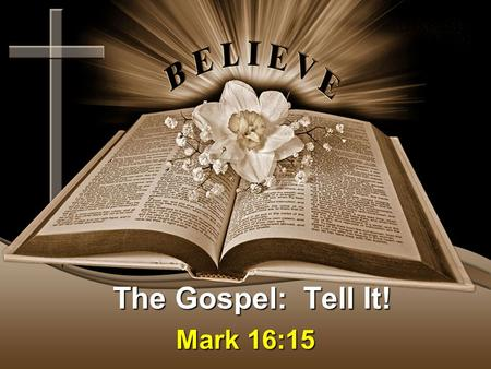 The Gospel: Tell It! Mark 16:15. The Gospel: Believe It! Message Thesis: We must each share OUR story! Message Objective: To help us understand that OUR.