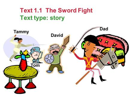 Text 1.1 The Sword Fight Text type: story David Tom Tammy Dad.