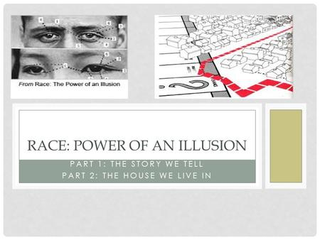 PART 1: THE STORY WE TELL PART 2: THE HOUSE WE LIVE IN RACE: POWER OF AN ILLUSION.