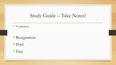 Study Guide – Take Notes! Vocabulary: Resignation Peril Fate.