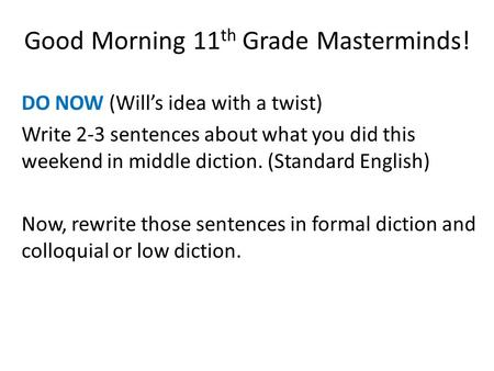 Good Morning 11 th Grade Masterminds! DO NOW (Will's idea with a twist) Write 2-3 sentences about what you did this weekend in middle diction. (Standard.