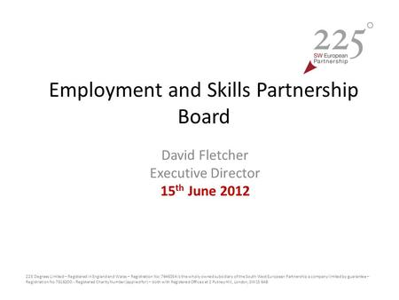 Employment and Skills Partnership Board David Fletcher Executive Director 15 th June 2012 225 Degrees Limited – Registered in England and Wales – Registration.