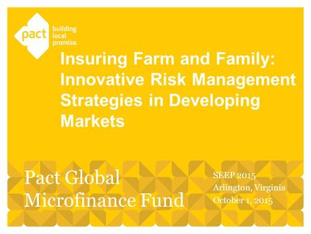 SEEP 2015 Arlington, Virginia October 1, 2015 Insuring Farm and Family: Innovative Risk Management Strategies in Developing Markets Pact Global Microfinance.