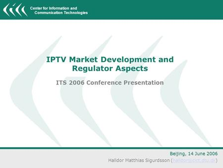 Center for Information and Communication Technologies IPTV Market Development and Regulator Aspects ITS 2006 Conference Presentation Beijing, 14 June 2006.