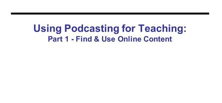 Using Podcasting for Teaching: Part 1 - Find & Use Online Content.