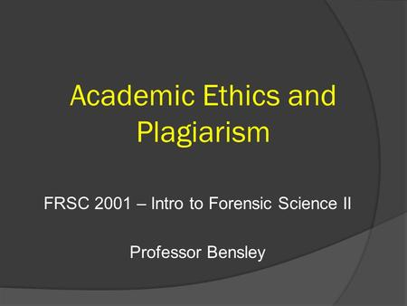Academic Ethics and Plagiarism FRSC 2001 – Intro to Forensic Science II Professor Bensley.