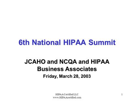 HIPAA Certified LLC www.HIPAAcertified.com 1 6th National HIPAA Summit JCAHO and NCQA and HIPAA Business Associates Friday, March 28, 2003.