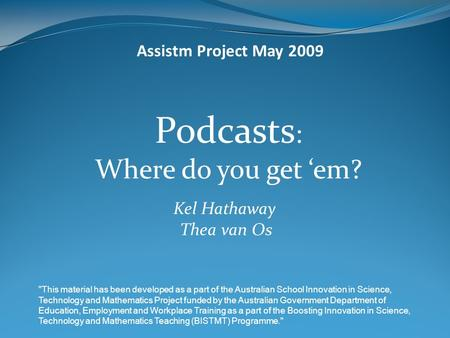 Podcasts : Where do you get 'em? Kel Hathaway Thea van Os Assistm Project May 2009 This material has been developed as a part of the Australian School.