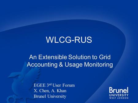WLCG-RUS An Extensible Solution to Grid Accounting & Usage Monitoring EGEE 3 rd User Forum X. Chen, A. Khan Brunel University.