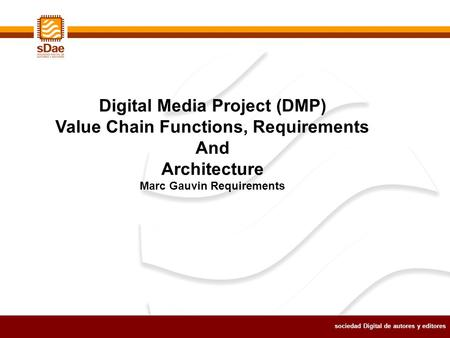 Sociedad Digital de autores y editores Digital Media Project (DMP) Value Chain Functions, Requirements And Architecture Marc Gauvin Requirements.