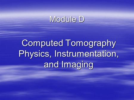 Module D Computed Tomography Physics, Instrumentation, and Imaging.